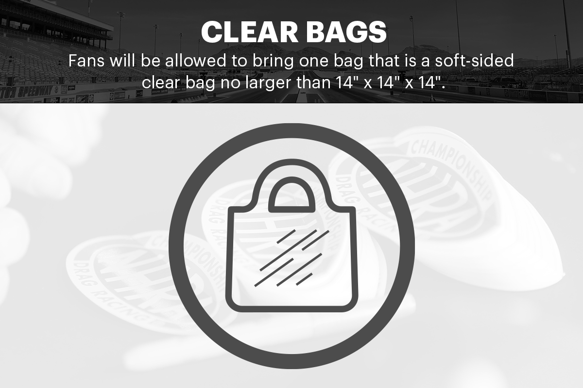 """We have a clear bag policy. You are allowed to bring one soft-sided clear bag no larger than 14"""" x 14"""" x 14"""". A small purse/clutch also may be brought in providing it is no larger than 4 x 6. All bags will be inspected upon entry. #NHRAFinals"""
