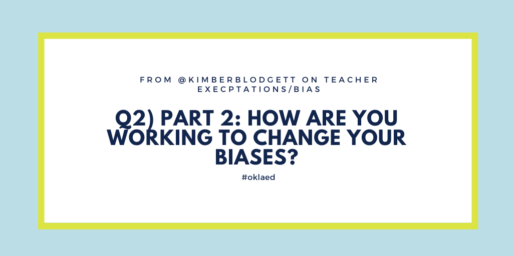 Q2) From @KimberBlodgett on teacher expectations/bias - Part 2: How are you working to change your biases? #oklaed