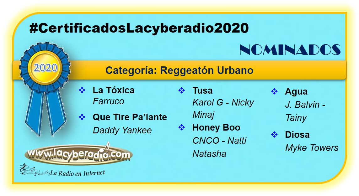 Nominados #CertificadosLacyberadio2020 Reggaetón Urbano #LaTóxica @FarrukoOfficial  #QueTirePaLante @daddy_yankee  #Tusa @karolg @NICKIMINAJ #HoneyBoo @cnco @NattiNatasha  #Agua @jbalvin @tainy  #Diosa @myketowerspr   La Radio En Internet