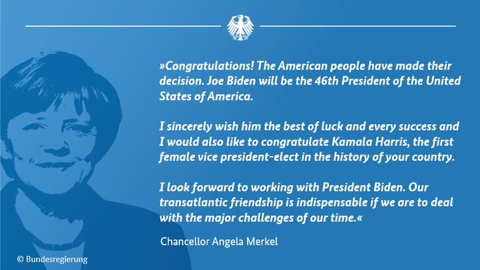 """Picture of Chancellor Merkel with the text: """"Congratulations! The American people have made their decision. Joe Biden will be the 46th President of the United States of America. I sincerely wish him the best of luck and every success and I would also like to congratulate Kamala Harris, the first female vice president-elect in the history of your country. I look forward to working with President Biden. Our transatlantic friendship is indispensable if we are to deal with the major challenges of our time."""""""
