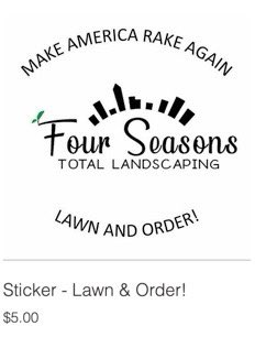 "I am interrupting my reporting to bring you the news that Four Seasons Total Landscaping is now selling a sticker that says ""MAKE AMERICA RAKE AGAIN!"" and ""LAWN AND ORDER!"""