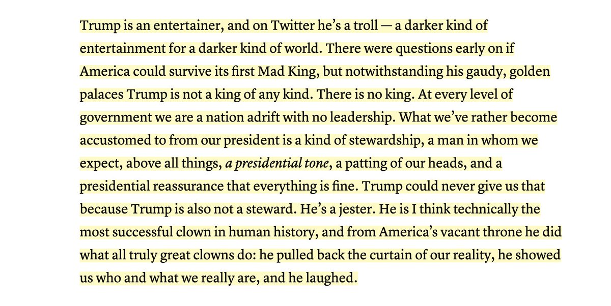 Trump is an entertainer, and on Twitter he's a troll — a darker kind ofentertainment for a darker kind of world. There were questions early onif America could survive its first Mad King, but notwithstanding hisgaudy, golden palaces Trump is not a king of any kind. There is no king.At every level of government we are a nation adrift with no leadership.What we've rather become accustomed to from our president is a kind ofstewardship, a man in whom we expect, above all things, a presidential tone,a patting of our heads, and a presidential reassurance that everythingis fine. Trump could never give us that because Trump is also not asteward. He's a jester. He is I think technically the most successfulclown in human history, and from America's vacant throne he did what alltruly great clowns do: he pulled back the curtain of our reality, heshowed us who and what we really are, and he laughed.