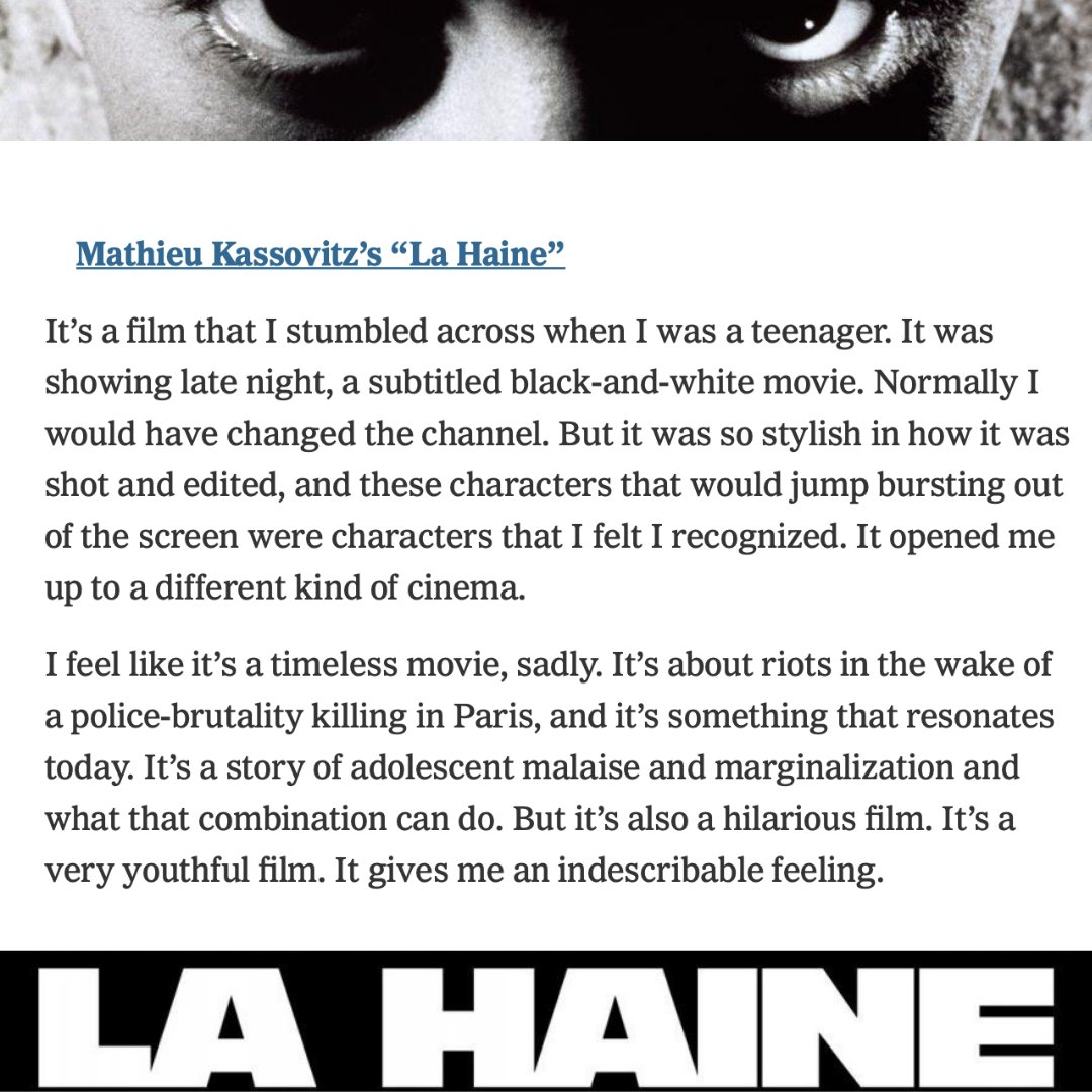 Mathieu Kassovitz's 'La Haine'- It's a film that I stumbled across when I was a teenager. It opened me up to a different kind of cinema. I feel like it's a timeless movie, sadly.