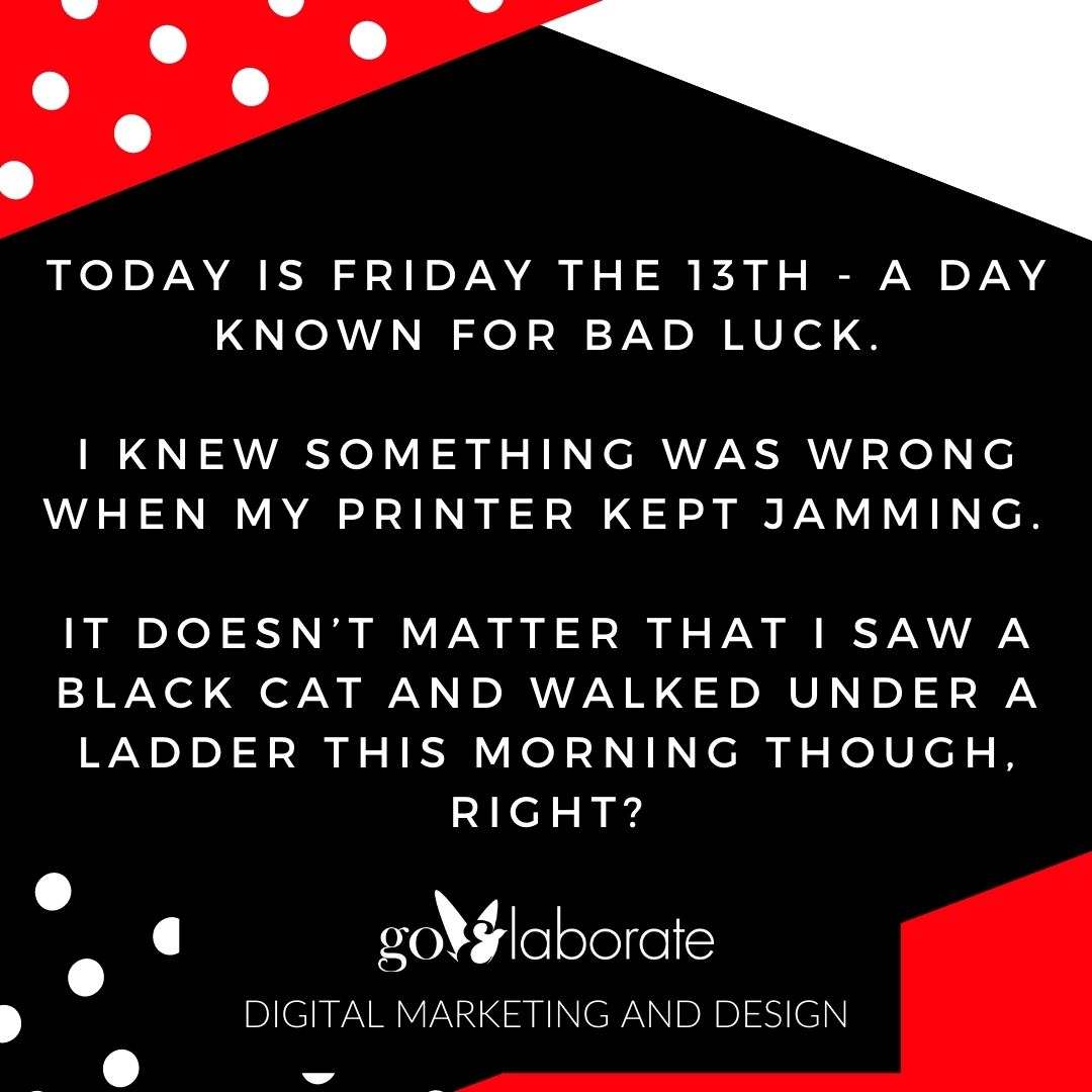 Today is Friday the 13th - a day known for bad luck.  I knew something was wrong when my printer kept jamming.   It doesn't matter that I saw a black cat and walked under a ladder this morning though, right?  #FridayThe13th #FridayThoughts #DigitalMarketing #goElaborate
