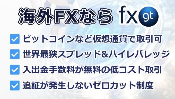 FXGTは500倍レバレッジで仮想通貨トレード可能!入出金手数料が無料で低コスト取引を実現追証が発生しないゼロカット制度で安全!365日24時間、日本語サポート対応でFX初心者でも安心口座開設ボーナスで無料スタート!🔽海外fx 億り人 一攫千金 副業