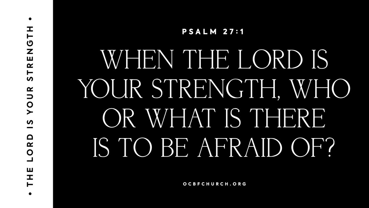 When the Lord is your strength, who or what is there to be afraid of? Psalm 27:1