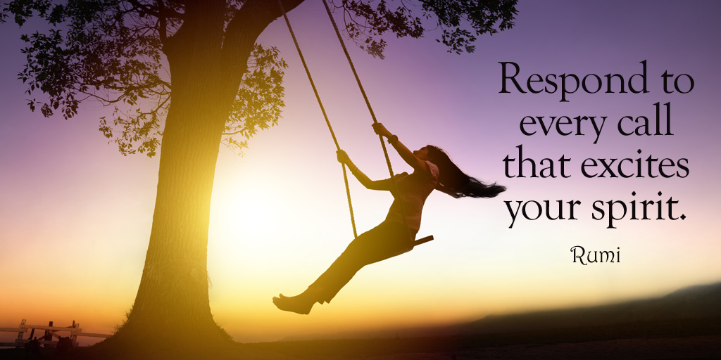 Respond to every call that excites your spirit. - Rumi #quote