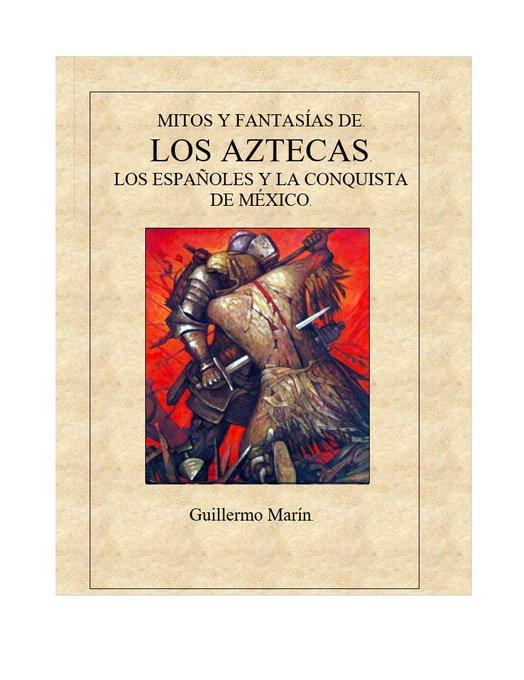 MITOS Y FANTASÍAS DE. LOS AZTECAS. LOS ESPAÑOLES Y LA CONQUISTA DE MÉXICO.