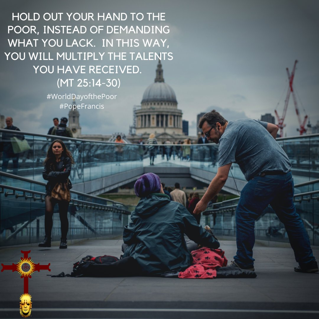 Hold out your hand to the poor, instead of demanding what you lack.  In this way, you will multiply the talents you have received. (Mt 25:14-30)  #WorldDayofthePoor #PopeFrancis