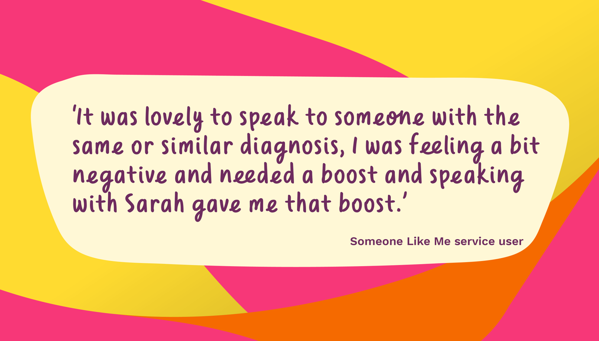 Whether you have been diagnosed or are supporting a friend or family member, the Someone Like Me service can put you in touch with a volunteer who can offer a personal experience of the challenges you are facing, or simply a listening ear.
