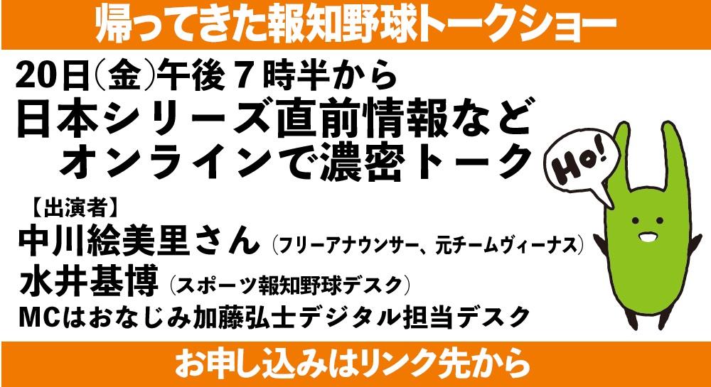【今夜開催 報知野球トークショー】日本シリーズ開幕前夜に濃厚野球トークで盛り上がろう。元チームヴィーナスの中川絵美里さん、水井基博デスク、加藤弘士デスクが出演します。午後7時からオンラインで。料金は500円。