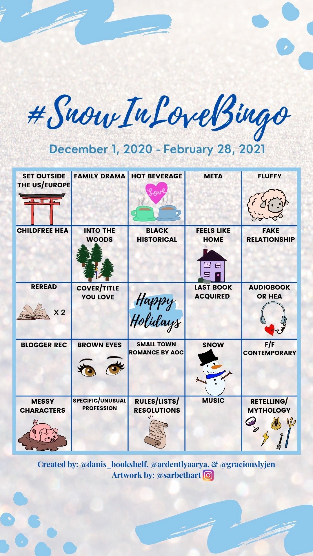 #SnowInLoveBingo: December 1, 2020 - February 28, 2021. Row One: Set Outside of the US/Europe, Family Drama, Hot Beverage, Meta, and Fluffy. Row Two: Childfree HEA, Into the Woods, Black Historical, Feels Like Home, and Fake Relationship. Row Three: Reread, Cover/Title You Love, Happy Holidays!, Last Book Acquired, and Audiobook or HEA. Row Four: Blogger Recommendation, Brown Eyes, Small Town Romance by AOC, Snow, F/F Contemporary. Row Five: Messy Characters, Specific/Unusual Profession, Rules/Lists/Resolutions, Music, Retelling/Mythology.