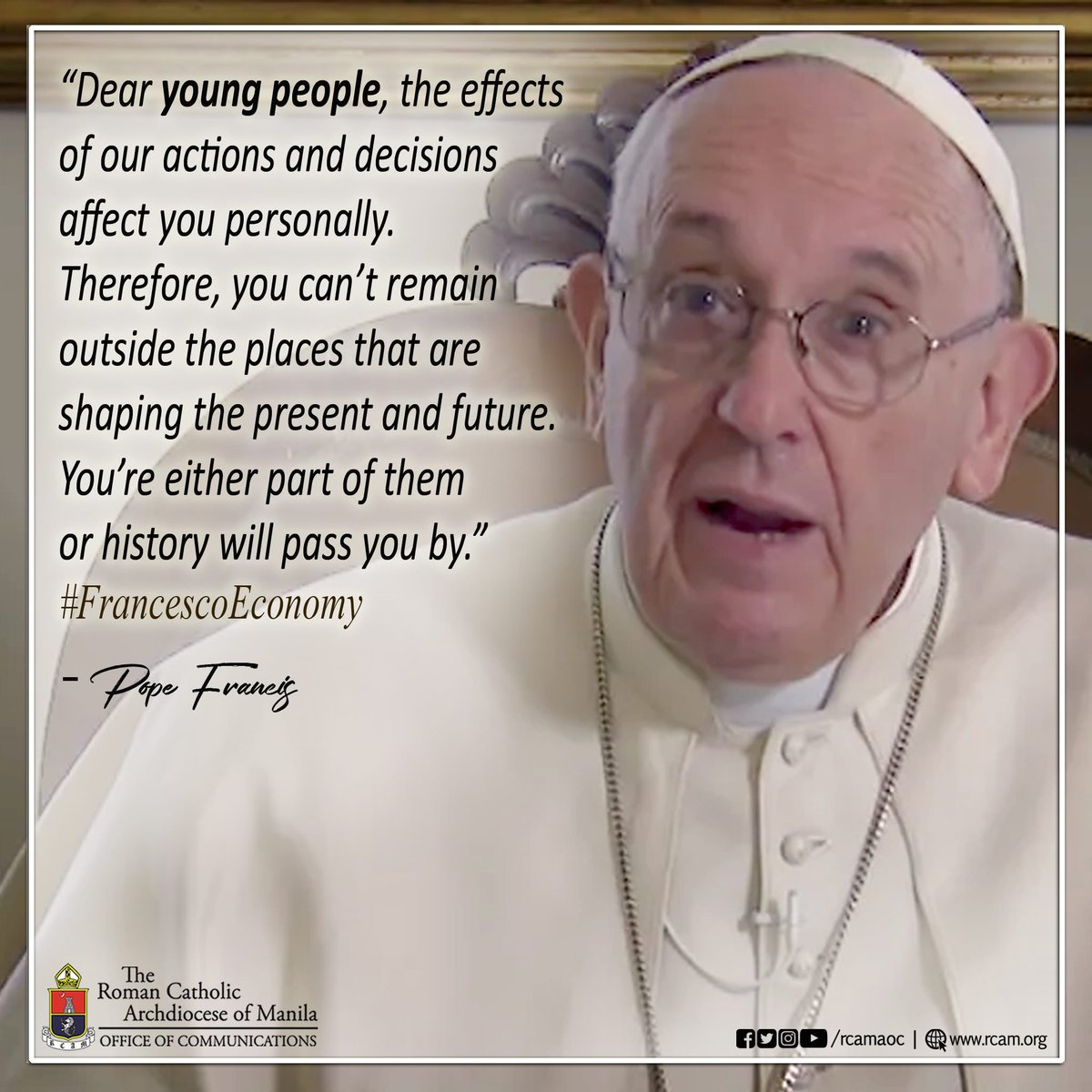 #PopeFrancis on Twitter   Dear young people, the effects of our actions and decisions affect you personally. Therefore, you can't remain outside the places that are shaping the present and future. You're either part of them or history will pass you by. #FrancescoEconomy #rcamaoc