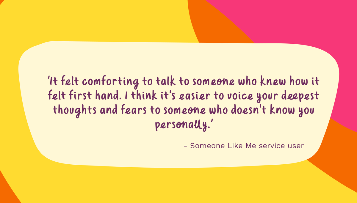 Whether it's the shock of a diagnosis, making decisions about treatment or how to adjust to life afterwards, support is just a phone call or email away.  Find out more about the Someone Like Me service.