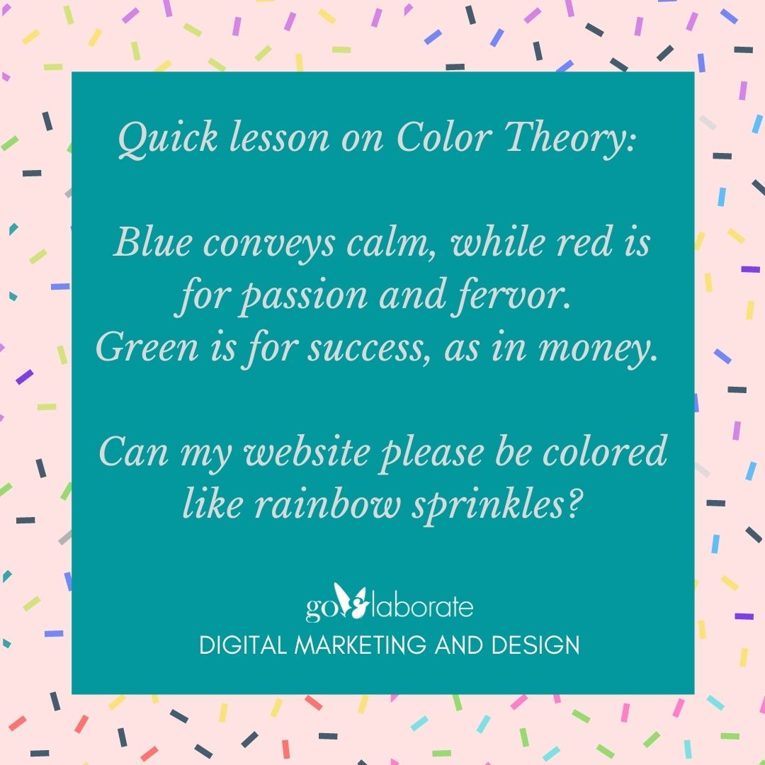 Quick lesson on Color Theory: Blue conveys calm, while red is for passion and fervor. Green is for success, as in money.   Can my website please be colored like rainbow sprinkles?  #mondaythoughts #Monday #MondayVibes #design #DigitalMarketing #goElaborate