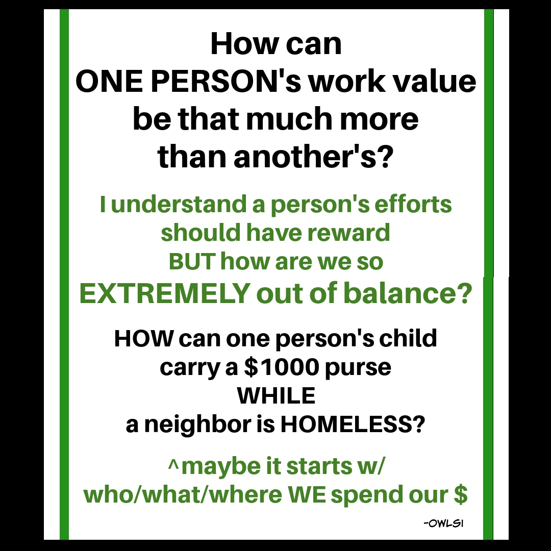 @VoLinxx how can  1 PERSON's work value B THAT MUCH more than another's?  i understand a person's efforts should have reward BUT how R we so EXTREMELY out of balance  HOW can 1 person's child carry a $1000 purse WHILE a neighbor is HOMELESS  #BLM #LGBTQ #BIDENHARRIS #equality https://t.co/a1xOPKgOdr