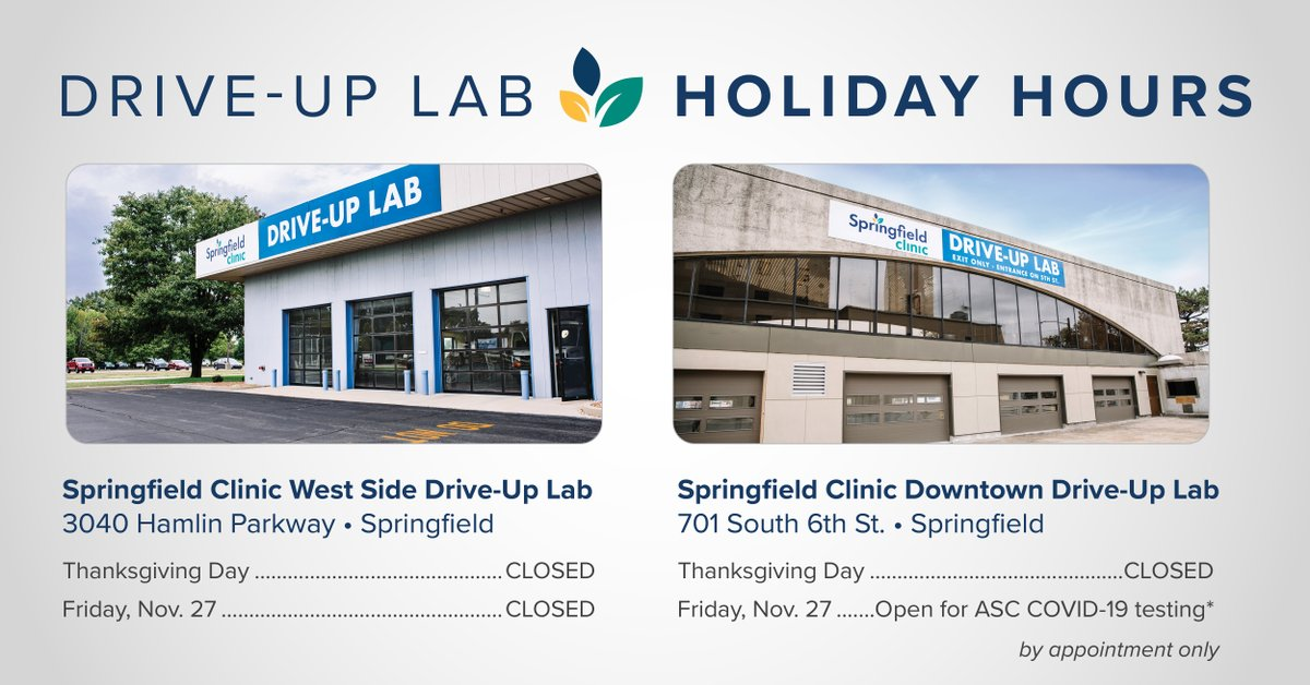 Springfield Clinic's Drive-Up Lab locations will be closed for normal drive-up services on Thursday, Nov. 26, and Friday, Nov. 27, in observance of Thanksgiving. Both locations will reopen for normal drive-up services on Saturday, Nov. 28, from 7 a.m. - 12 p.m.