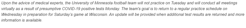 """The #Gophers football team will NOT practice tomorrow because of """"presumptive COVID-19 positive tests Monday"""".   """"The team's goal is to return to a regular practice schedule on Wednesday in preparation for Saturday's game at Wisconsin.""""  @RyanJamesMN @Evan_Flood"""