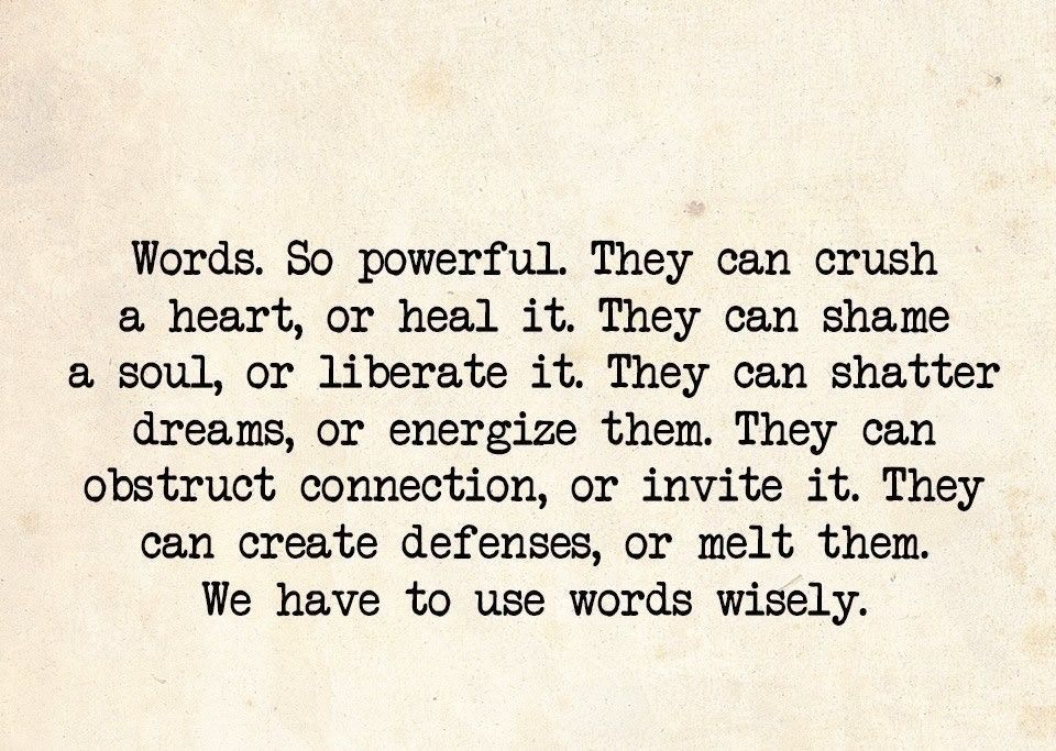Never underestimate the power your words hold...