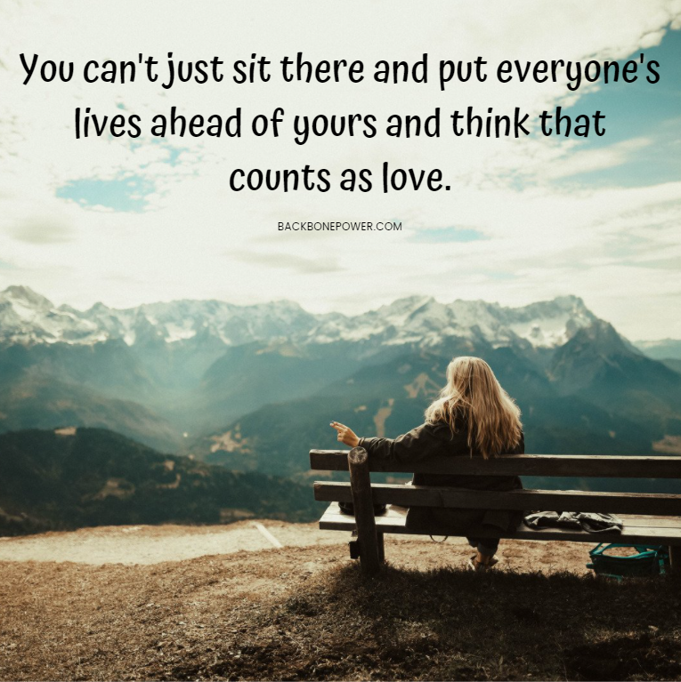 You can't just sit there and put everyone's lives ahead of yours and think that counts as love.  #wednesdaywisdom #wednesdaymotivation