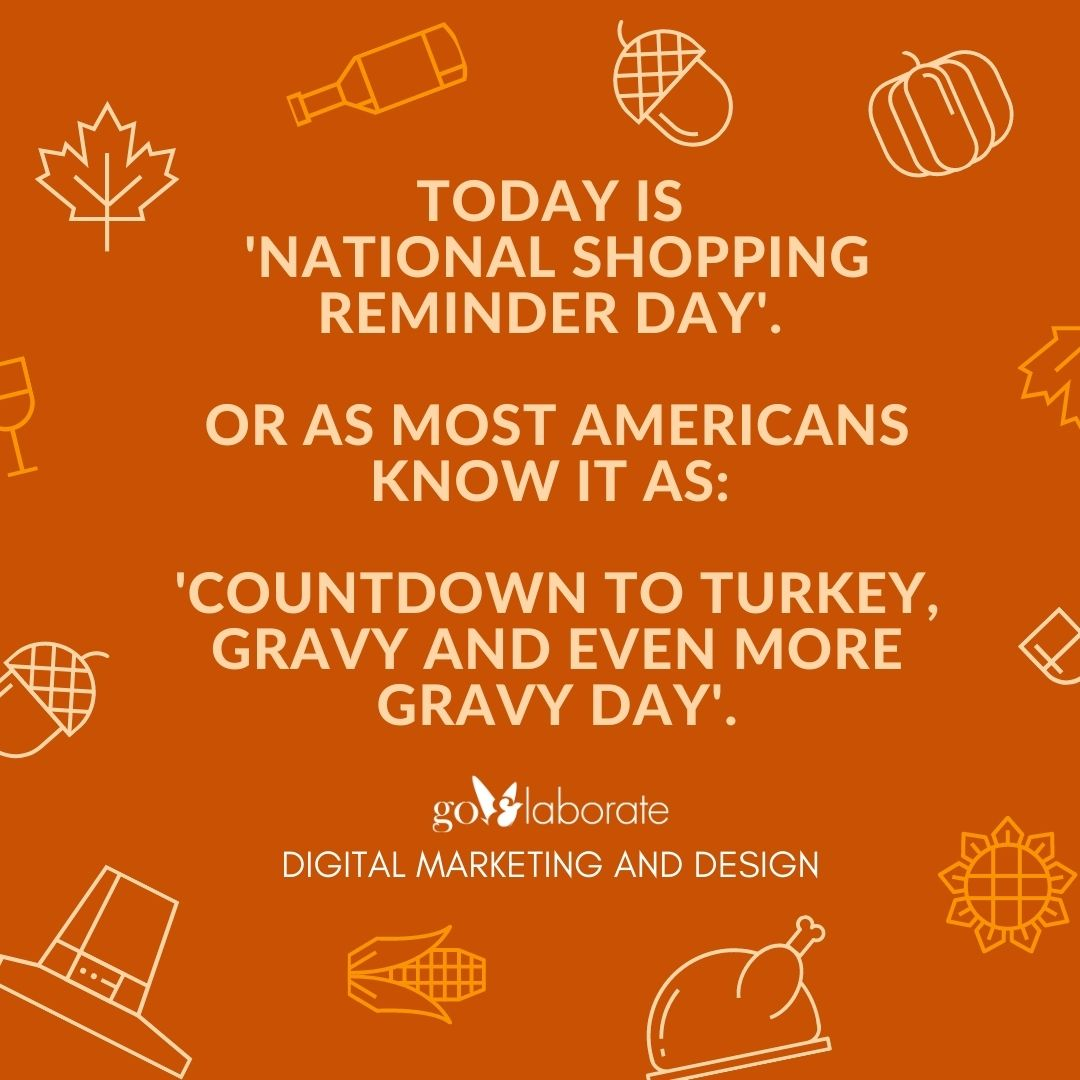 Today is 'National Shopping Reminder Day'. Or as most Americans know it as: 'Countdown to Turkey, Gravy and Even More Gravy Day'.   #Thankful #Thanksgiving2020 #Thanksgiving  #FamilyandFriends #wednesdaythought #Wednesdayvibe #DigitalMarketing #goElaborate