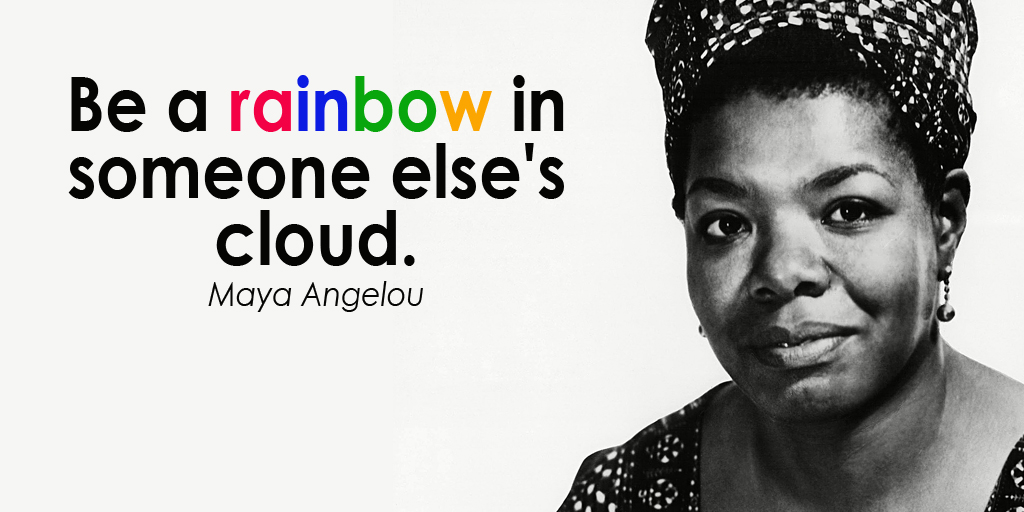 Be a rainbow in someone else's cloud. - Maya Angelou #quote #ThursdayThoughts