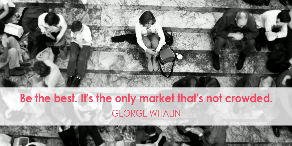 Be the best. It's the only market that's not crowded. - George Whalin #quote #ThursdayThoughts