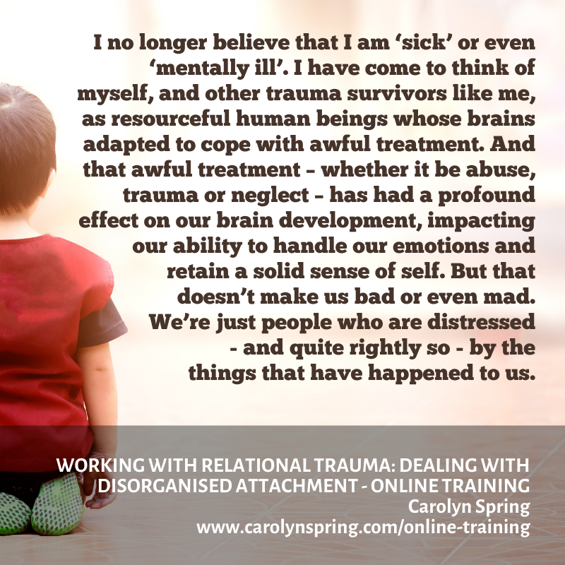 We're not bad, and we're not mad - we're just traumatised. For a full discussion check out Carolyn's training 'Working with Relational Trauma: Dealing with Disorganised Attachment':.