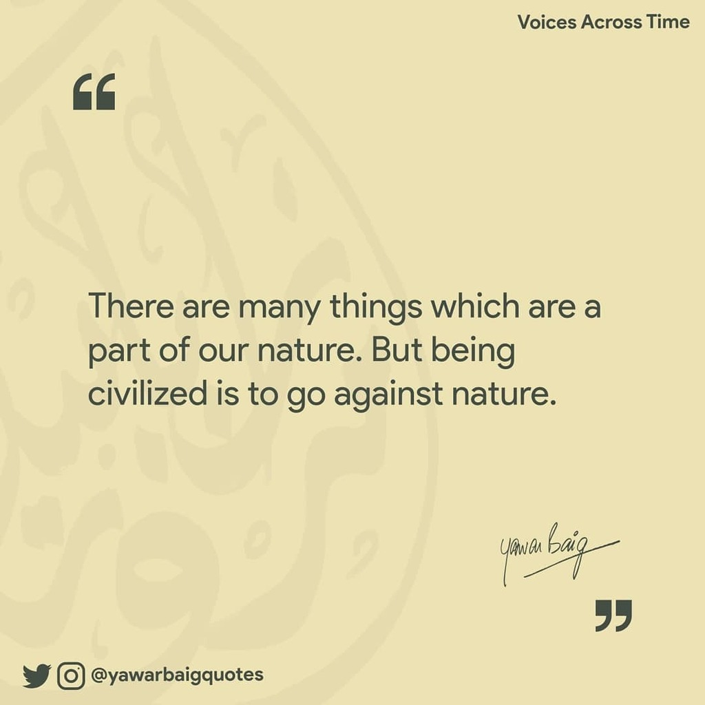 """There are many things which are a part of our nature. But being civilized is to go against nature.""  -Yawar Baig  Book: Voices Across Time . #quote #quotes #voicesacrosstime #mirzayawarbaig #nature #civilized #leader #leadership https://t.co/55jiZoumm7 https://t.co/uXe1qYGDsH"