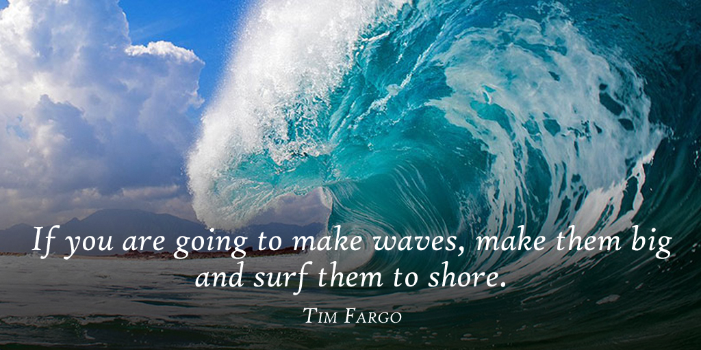 If you are going to make waves, make them big and surf them to shore. - Tim Fargo #quote #mondaymotivation