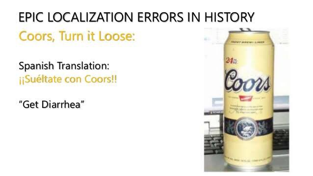 "Coors very successful tag line was ""Turn it loose"".   Spanish (next only to Mandarin) has generally been a graveyard for many such campaigns.   5/"