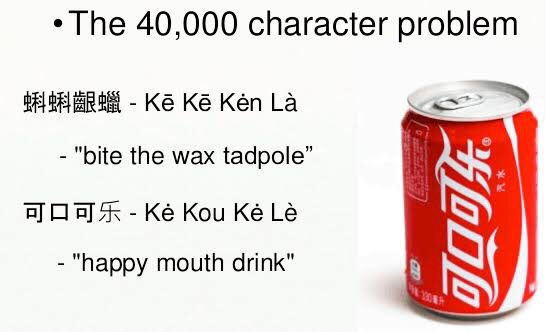 Coca Cola had to try 40k characters in China before getting it right. Some initial attempts were disasters:   9/