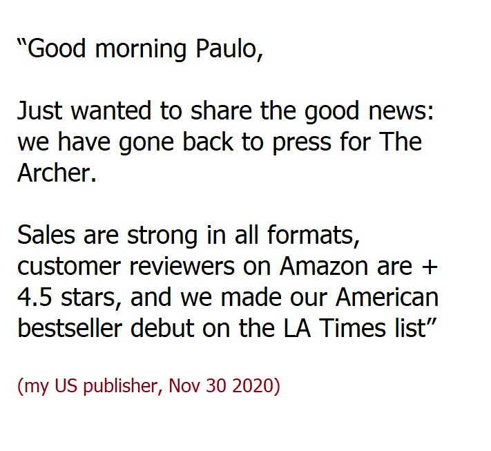 """Good morning Paulo,   Just wanted to share the good news that we have gone back to press for The Archer.    Sales are strong in all formats, customer reviewers on Amazon are + 4.5 stars, and we made our American bestseller debut on the LA Times list"""