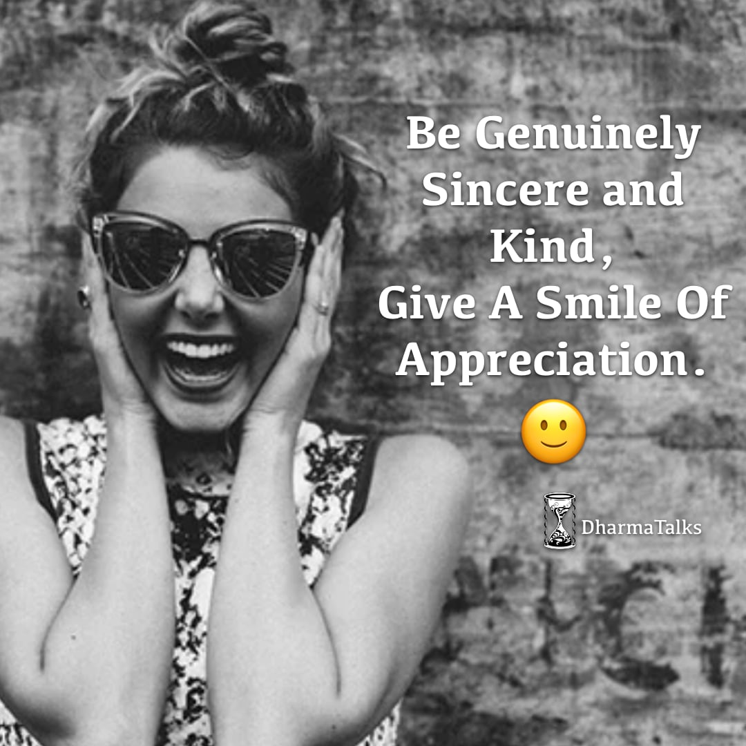 Be genuinely sincere and kind, give a smile of appreciation. 🙂 #DharmaTalks #WednesdayWisdom #WednesdayMorning #genuine #truth #sincere #kindness #appreciation #contemplation #contemplative