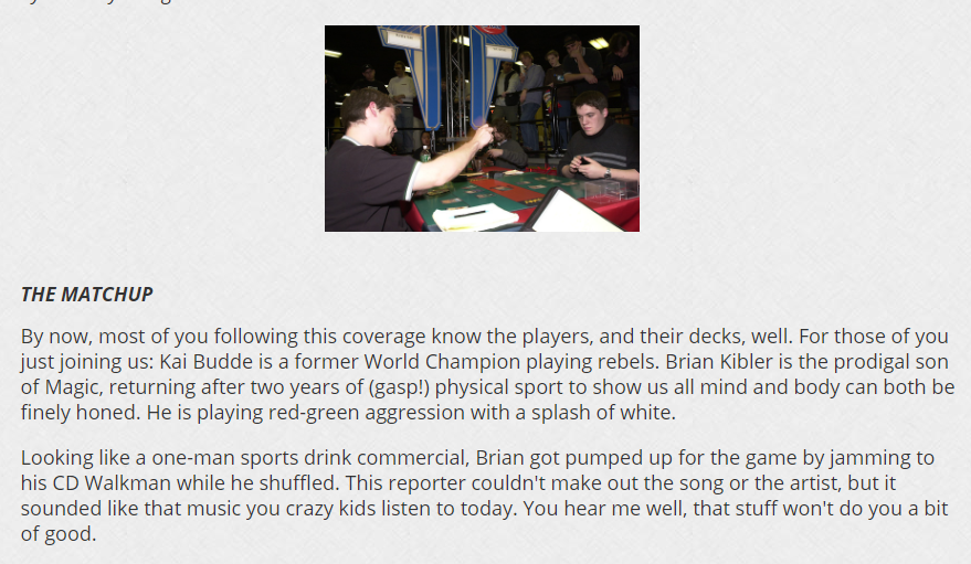 Brian Kibler - From text coverage of a match between me and @kaibudde in that tournament  I guess not that much has changed in 20 years except CD players becoming phones :P
