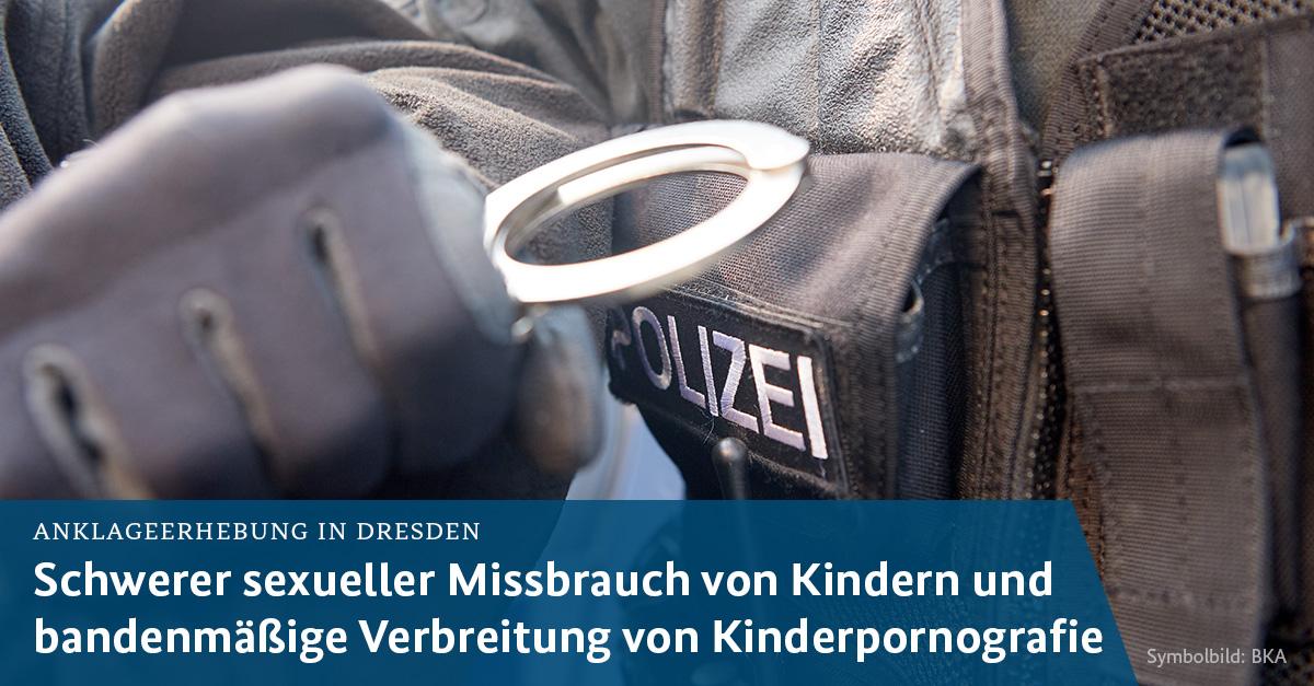Sachsen Dresden; Schwerer sexueller Missbrauch von Kindern und bandenmäßiges Verbreiten von Kinderpornografie verhaftet.