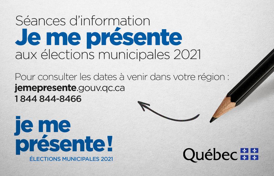 Séances d'information Je me présente aux élections municipales 2021 Pour consulter les dates à venir dans votre région: jemepresente.gouv.qc.ca 1 844 844-8466 je me présente! élections municipales 2021