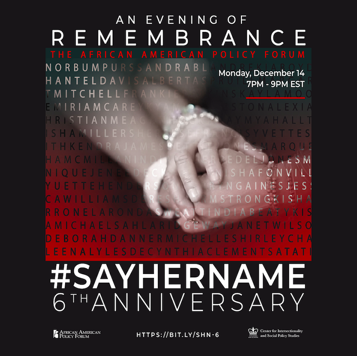 Join us on Monday, Dec. 14th as we mark the 6th anniversary of our #SayHerName Campaign which elevates Black women and girl victims of police violence by applying an intersectional lens to better understand their susceptibility to police brutality and state-sanctioned violence.