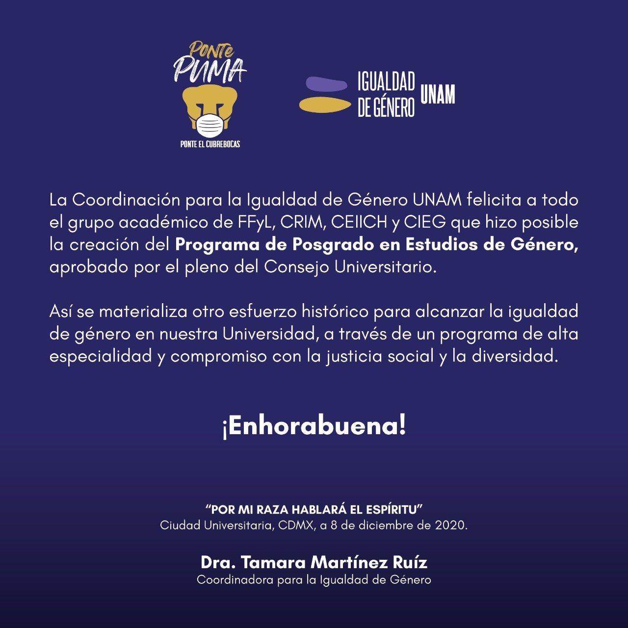 La Coordinación para la Igualdad de Género UNAM felicita a todo el grupo académico de FFYL, CRIM, CEIICH y CIEG que hizo posible la creación del  Programa de Posgrado en Estudios de Género, aprobado por el pleno del Consejo Universitario.  Así se materializa otro esfuerzo histórico para alcanzar la igualdad de género en nuestra Universidad, a través de un programa de alta especialidad y compromiso con la justicia social y la diversidad.  ¡Enhorabuena!