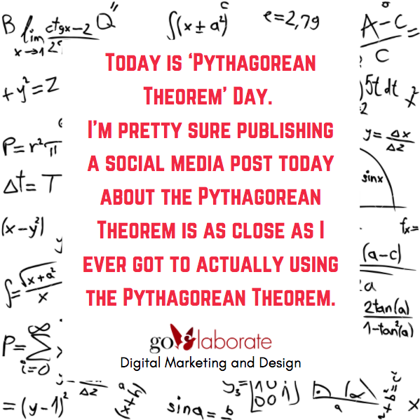 Today is 'Pythagorean Theorem' Day. I'm pretty sure publishing a social media post today about the Pythagorean Theorem is as close as I ever got to actually using the Pythagorean Theorem.   #wednesdaythought #WednesdayMotivation #DigitalMarketing #goElaborate