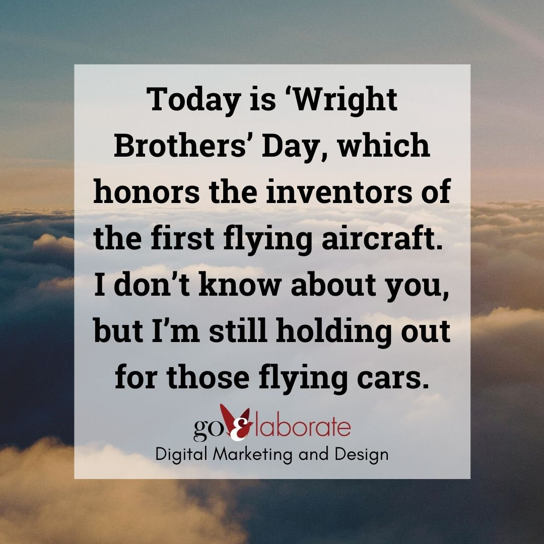 Today is 'Wright Brothers' Day, which honors the inventors of the first flying aircraft. I don't know about you, but I'm still holding out for those flying cars.  #thursdaymorning #thursdayvibes #ThursdayMotivation #KittyHawk #ThursdayThought #DigitalMarketing #goElaborate