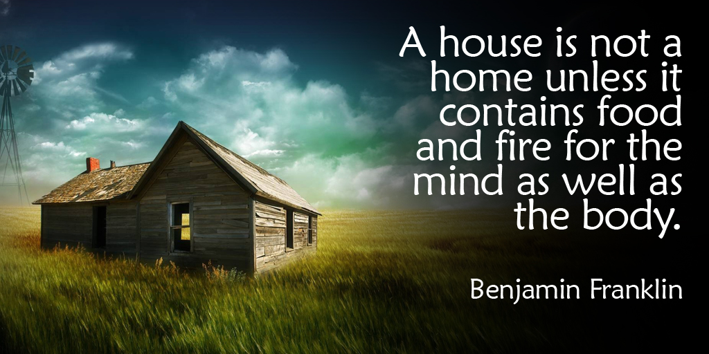 #QuoteoftheDay...  A #house is not a #home unless it contains #food and #fire for the #mind as well as the #body. - #BenjaminFranklin #quote https://t.co/cBkgip0dGZ