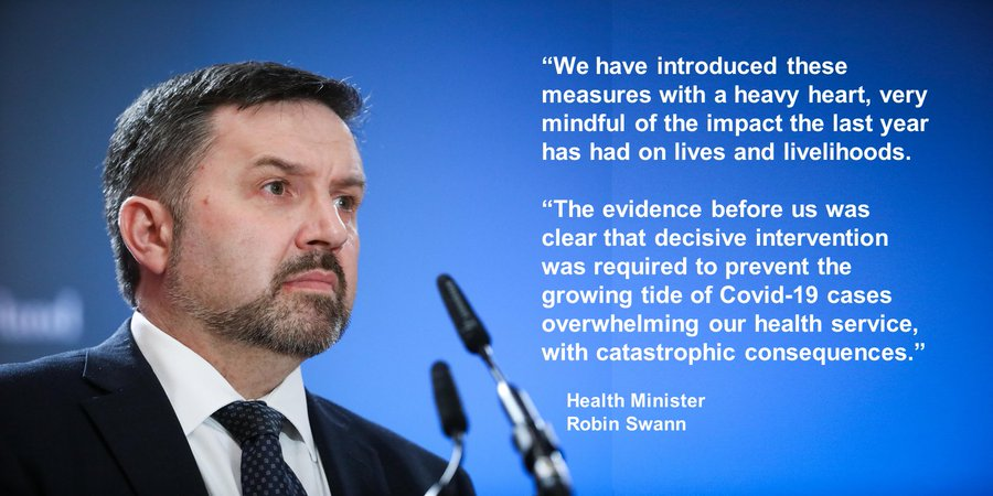 """""""We have introduced these measures with a heavy heart, very mindful of the impact the last year has had on lives and livelihoods. """"The evidence before us was clear that decisive intervention was required to prevent the growing tide of Covid-19 cases overwhelming our health service, with catastrophic consequences."""" Minister Swann"""