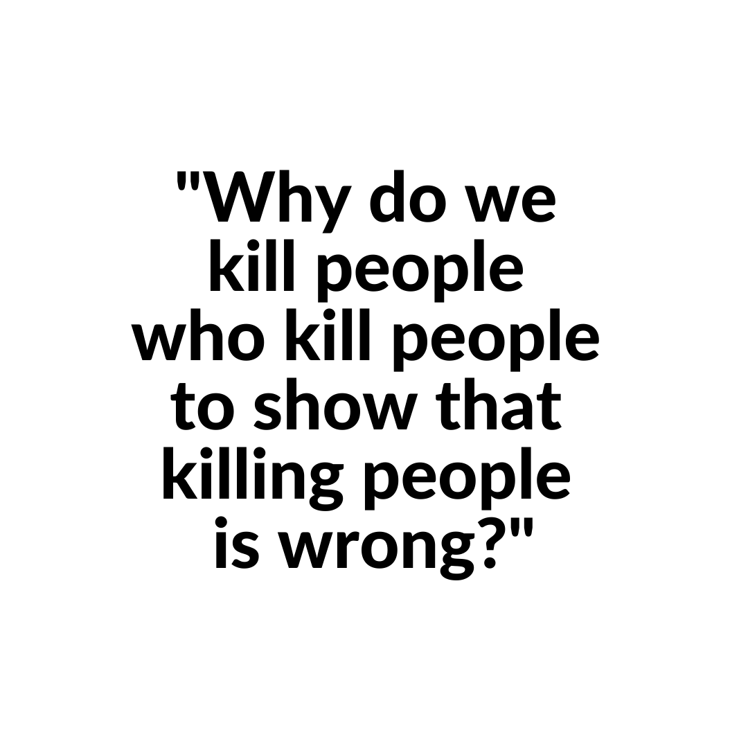 """""""Why do we kill people who kill people to show that killing people is wrong?""""  #abolishthedeathpenalty"""