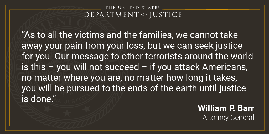 The US Department of Justice. As to all the victims and the families, we cannot take away your pain from your loss, but we can seek justice for you. Our message to other terrorists around the world is this – you will not succeed – if you attack Americans, no matter where you are, no matter how long it takes, you will be pursued to the ends of the earth until justice is done. William P Barr, Attorney General.