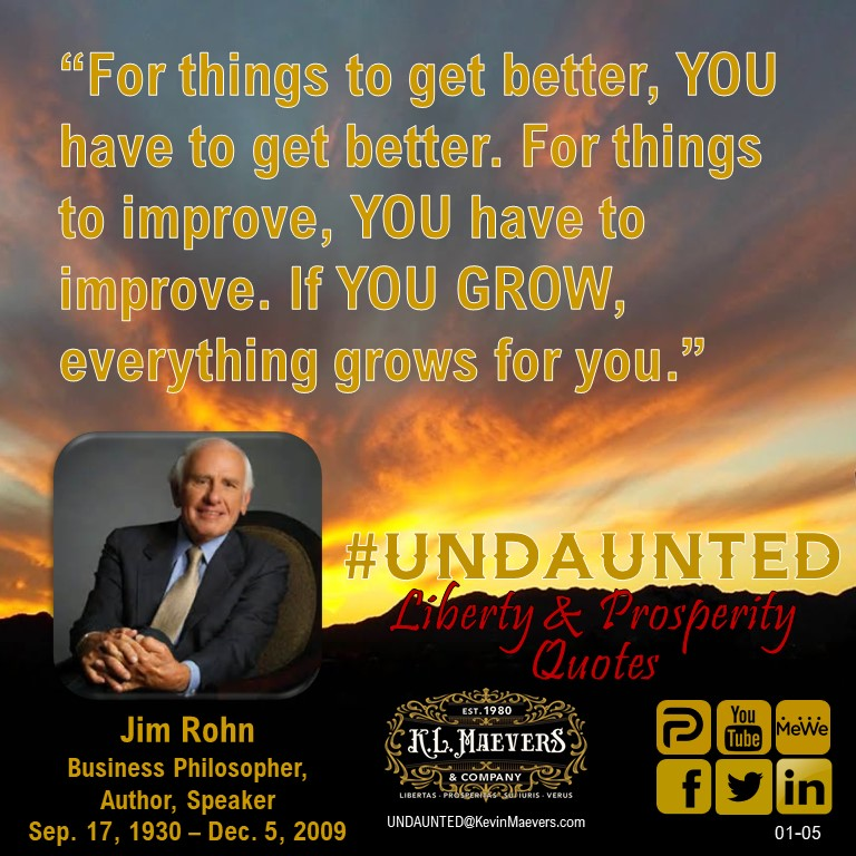 """For things to get better, YOU have to get better. For things to improve, YOU have to improve. If YOU GROW, everything grows for you."" -- Jim Rohn #UNDAUNTED #KevinMaevers #SaddleUp #LibertyQuotes #SuccessQuotes #TuesdayMorning #TuesdayMotivation #TuesdayThoughts"