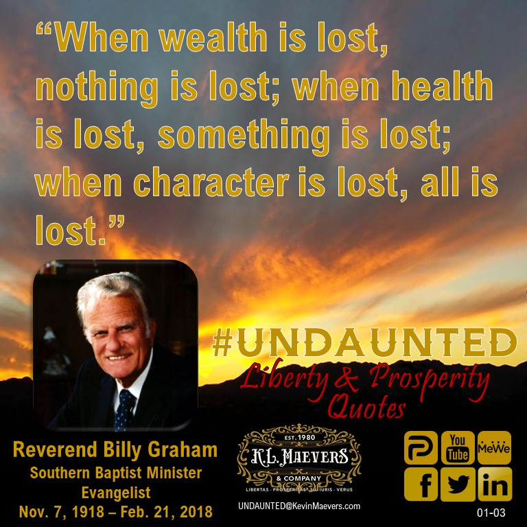 "UNDAUNTED Faith & Freedom Quote for Sunday, January 3, 2020. ""When wealth is lost, nothing is lost; when health is lost, something is lost; when character is lost, all is lost."" Rev. Billy Graham #UNDAUNTED #KevinMaevers #SaddleUp #Liberty #SundayMorning #SundayInspiration"