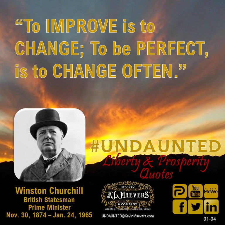 "UNDAUNTED Liberty & Prosperity Quote for Monday, Jan. 4, 2021. ""To IMPROVE is to CHANGE; To be PERFECT, is to CHANGE OFTEN."" Winston Churchill #UNDAUNTED #KevinMaevers #SaddleUp #PressOn #Liberty #Prosperity #MondayMorning #MondayMotivation #mondaythoughts"