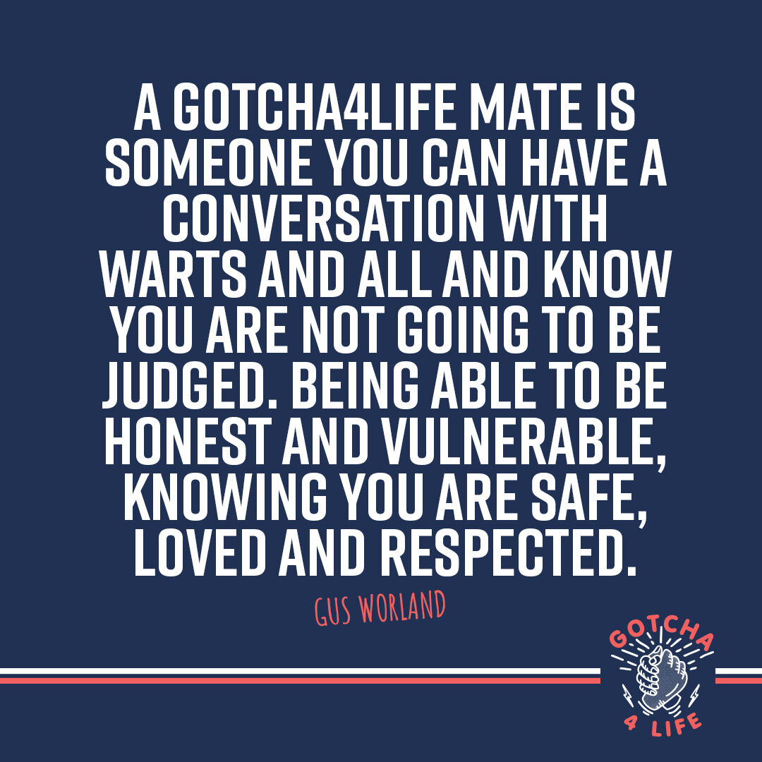 """A Gotcha4Life Mate is someone you can have a conversation with warts and all and know you are not going to be judged.   Being able to be honest and vulnerable knowing you are safe, loved and respected."""" - Gus Worland  #gotcha4life #coliv19 #buildingmentalfitness #mentalfitness"""