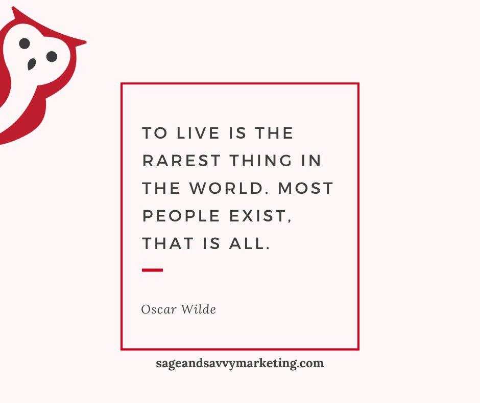 """Have a great week, and feel free to reach out for more Sage and Savvy advice!  """"To live is the rarest thing in the world. Most people exist, that is all."""" ~Oscar Wilde  #wisdom #quotes #oscarwilde #sageandsavvymarketing"""